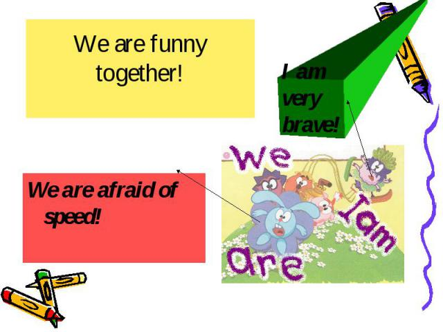 We are funny together! We are afraid of speed!