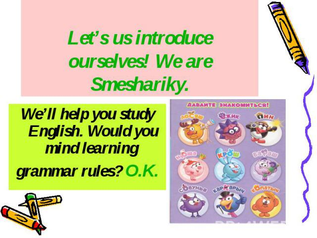 Let's us introduce ourselves! We are Smeshariky. We'll help you study English. Would you mind learning grammar rules? O.K.
