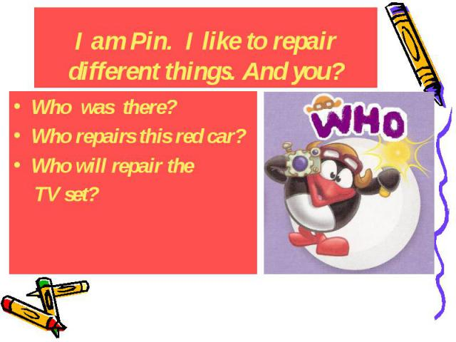 I am Pin. I like to repair different things. And you? Who was there? Who repairs this red car? Who will repair the TV set?