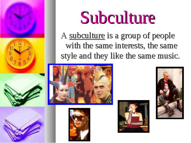 A subculture is a group of people with the same interests, the same style and they like the same music. A subculture is a group of people with the same interests, the same style and they like the same music.