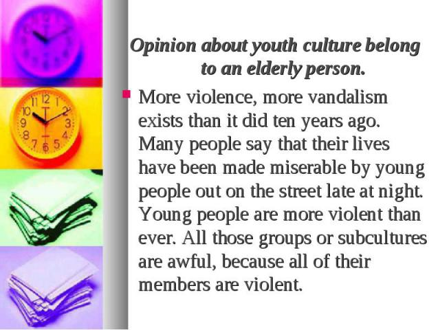 Opinion about youth culture belong to an elderly person. Opinion about youth culture belong to an elderly person. More violence, more vandalism exists than it did ten years ago. Many people say that their lives have been made miserable by young peop…