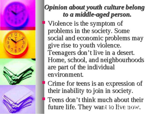 Opinion about youth culture belong to a middle-aged person. Opinion about youth culture belong to a middle-aged person. Violence is the symptom of problems in the society. Some social and economic problems may give rise to youth violence. Teenagers …