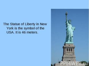 The Statue of Liberty in New York is the symbol of the USA. It is 46 meters. The
