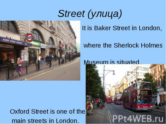 It is Baker Street in London, It is Baker Street in London, where the Sherlock Holmes Museum is situated. Oxford Street is one of the main streets in London.