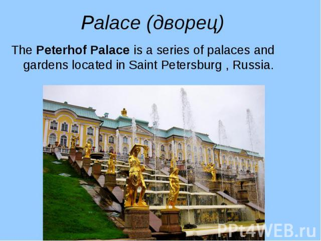 The Peterhof Palace is a series of palaces and gardens located in Saint Petersburg , Russia. The Peterhof Palace is a series of palaces and gardens located in Saint Petersburg , Russia.
