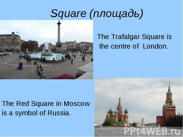 The Trafalgar Square is The Trafalgar Square is the centre of London. The Red Square in Moscow is a symbol of Russia.