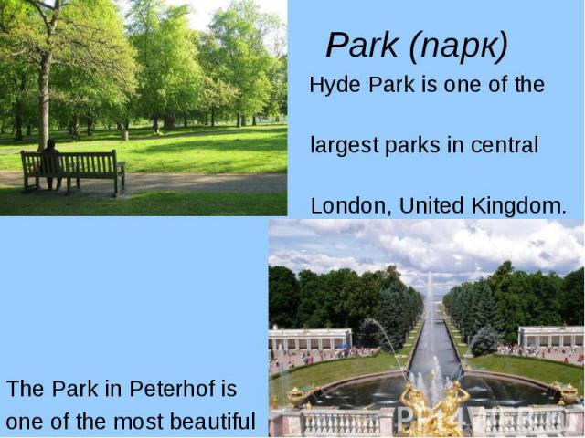 Hyde Park is one of the Hyde Park is one of the largest parks in central London, United Kingdom. The Park in Peterhof is one of the most beautiful parks in the world.