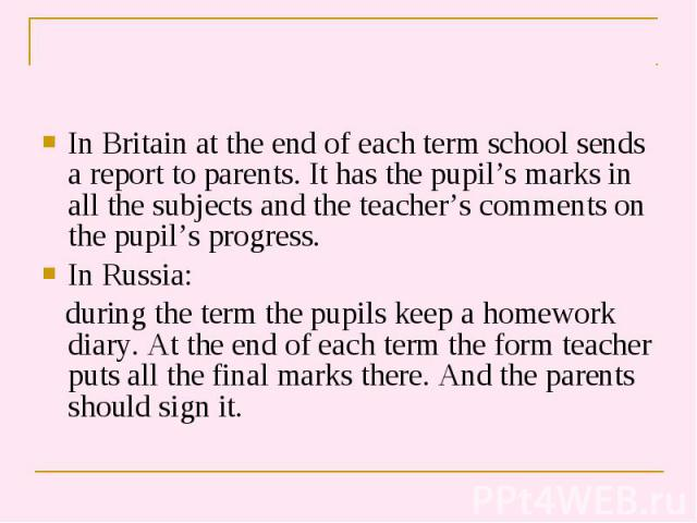 In Britain at the end of each term school sends a report to parents. It has the pupil's marks in all the subjects and the teacher's comments on the pupil's progress. In Britain at the end of each term school sends a report to parents. It has the pup…