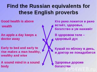 Find the Russian equivalents for these English proverbs Good health is above wea
