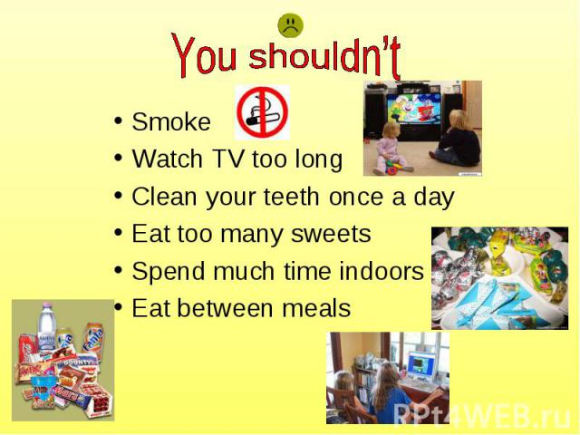 Smoke Smoke Watch TV too long Clean your teeth once a day Eat too many sweets Spend much time indoors Eat between meals