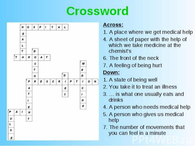 Crossword Across: 1. A place where we get medical help 4. A sheet of paper with the help of which we take medicine at the chemist's 6. The front of the neck 7. A feeling of being hurt Down: 1. A state of being well 2. You take it to treat an illness…