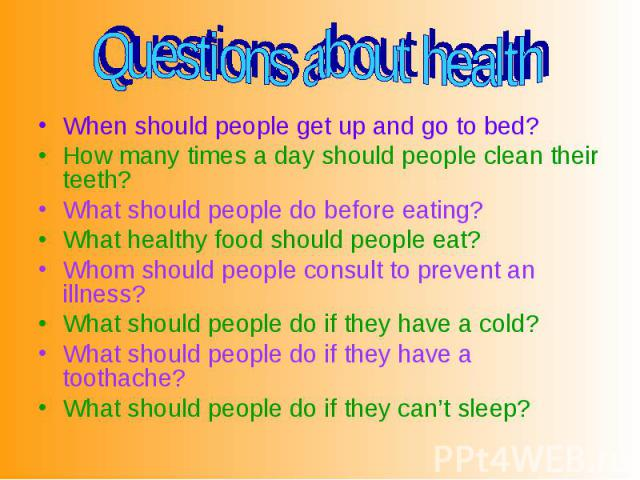 When should people get up and go to bed? How many times a day should people clean their teeth? What should people do before eating? What healthy food should people eat? Whom should people consult to prevent an illness? What should people do if they …