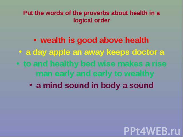 wealth is good above health wealth is good above health a day apple an away keeps doctor a to and healthy bed wise makes a rise man early and early to wealthy a mind sound in body a sound