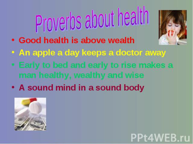 Good health is above wealth Good health is above wealth An apple a day keeps a doctor away Early to bed and early to rise makes a man healthy, wealthy and wise A sound mind in a sound body