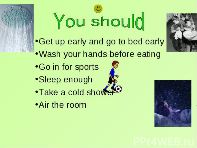 Get up early and go to bed early Get up early and go to bed early Wash your hands before eating Go in for sports Sleep enough Take a cold shower Air the room