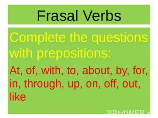 Frasal Verbs Complete the questions with prepositions: At, of, with, to, about,