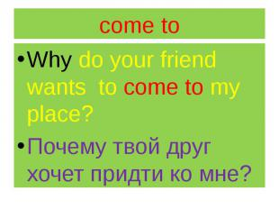 come to Why do your friend wants to come to my place? Почему твой друг хочет при