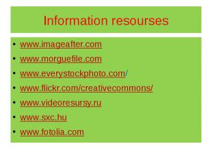 Information resourses www.imageafter.com www.morguefile.com www.everystockphoto.
