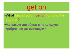 get on What bus should I get on to go to the square ? На каком автобусе мне след