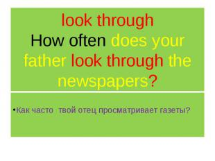 look through How often does your father look through the newspapers? Как часто т