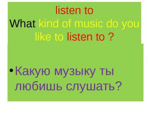 listen to What kind of music do you like to listen to ? Какую музыку ты любишь с