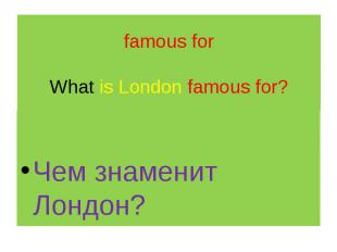 famous for What is London famous for? Чем знаменит Лондон?