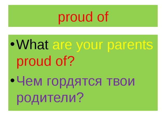 proud of What are your parents proud of? Чем гордятся твои родители?