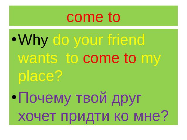 come to Why do your friend wants to come to my place? Почему твой друг хочет придти ко мне?