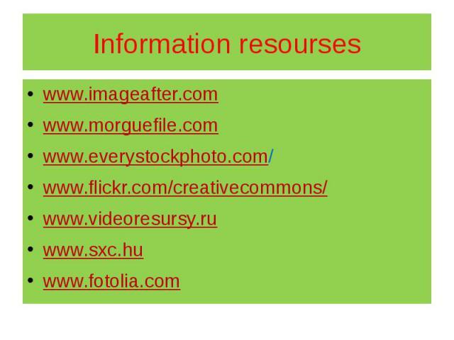 Information resourses www.imageafter.com www.morguefile.com www.everystockphoto.com/ www.flickr.com/creativecommons/ www.videoresursy.ru www.sxc.hu www.fotolia.com