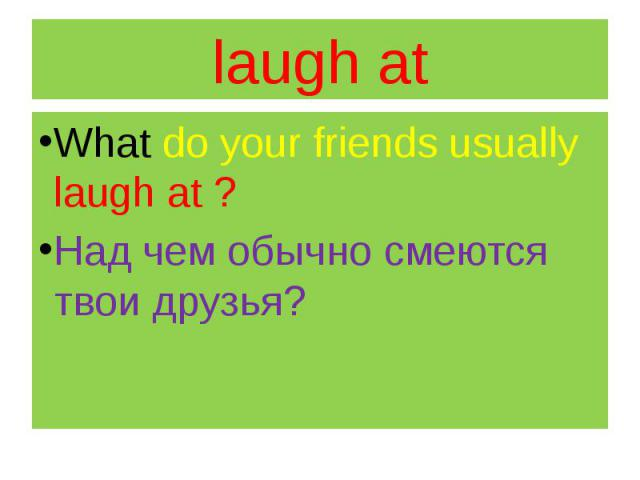 laugh at What do your friends usually laugh at ? Над чем обычно смеются твои друзья?