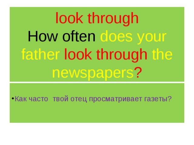 look through How often does your father look through the newspapers? Как часто твой отец просматривает газеты?