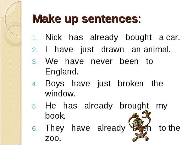 Nick has already bought a car. Nick has already bought a car. I have just drawn an animal. We have never been to England. Boys have just broken the window. He has already brought my book. They have already been to the zoo. I have just fed my cat.
