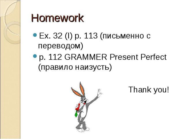 Ex. 32 (I) p. 113 (письменно с переводом) Ex. 32 (I) p. 113 (письменно с переводом) р. 112 GRAMMER Present Perfect (правило наизусть) Thank you!