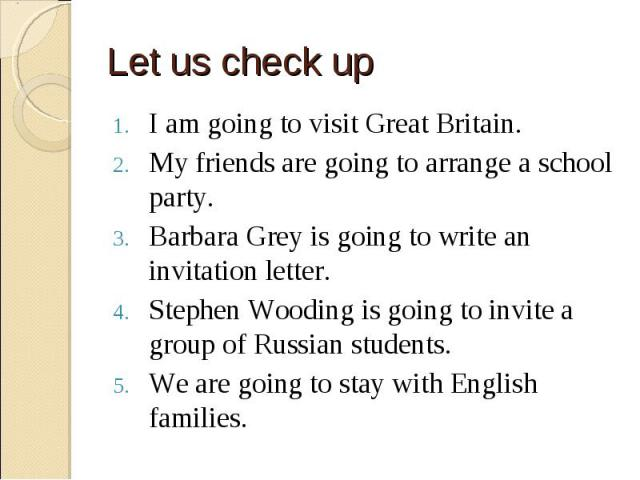 I am going to visit Great Britain. I am going to visit Great Britain. My friends are going to arrange a school party. Barbara Grey is going to write an invitation letter. Stephen Wooding is going to invite a group of Russian students. We are going t…