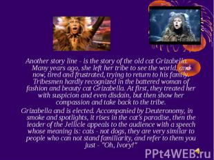 Another story line - is the story of the old cat Grizabella. Many years ago, she