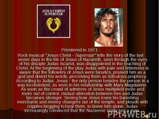 "Premiered in 1971 Premiered in 1971 Rock musical ""Jesus Christ - Superstar&"