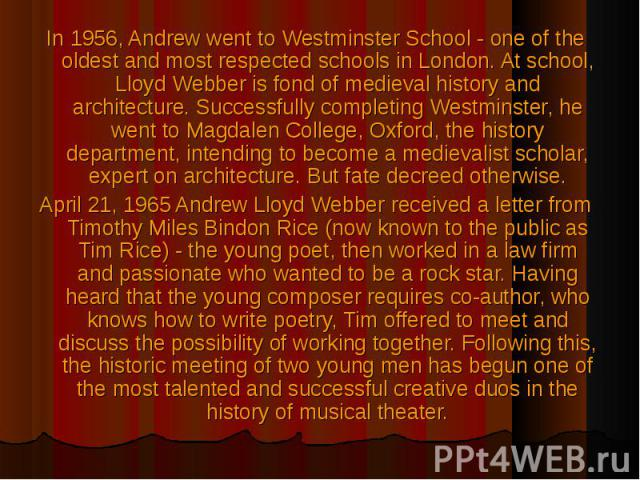 In 1956, Andrew went to Westminster School - one of the oldest and most respected schools in London. At school, Lloyd Webber is fond of medieval history and architecture. Successfully completing Westminster, he went to Magdalen College, Oxford, the …