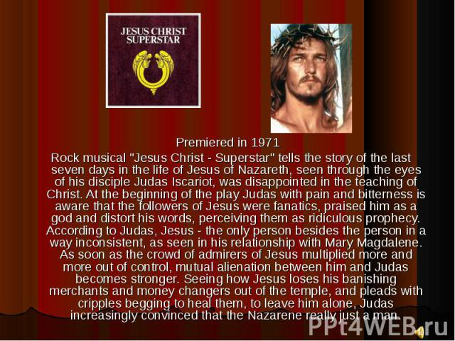 "Premiered in 1971 Premiered in 1971 Rock musical ""Jesus Christ - Superstar"" tells the story of the last seven days in the life of Jesus of Nazareth, seen through the eyes of his disciple Judas Iscariot, was disappointed in the teaching of …"