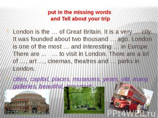 put in the missing words and Tell about your trip London is the … of Great Brita