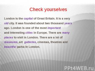 Check yourselves London is the capital of Great Britain. It is a very old city.