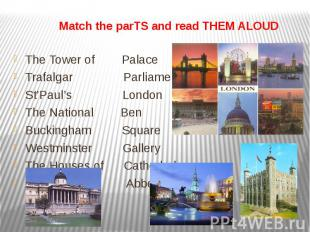 Match the parTS and read THEM ALOUD The Tower of Palace Trafalgar Parliament St'