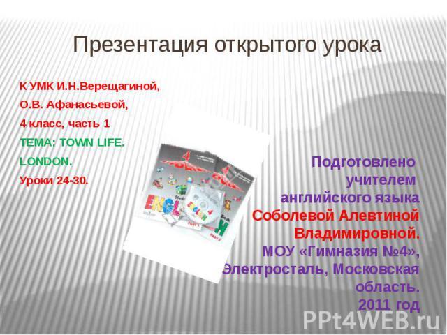 Презентация открытого урока К УМК И.Н.Верещагиной, О.В. Афанасьевой, 4 класс, часть 1 ТЕМА: TOWN LIFE. LONDON. Уроки 24-30.