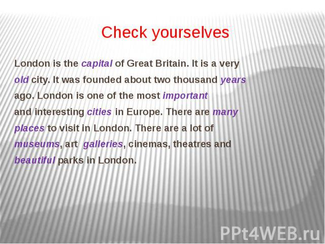 Check yourselves London is the capital of Great Britain. It is a very old city. It was founded about two thousand years ago. London is one of the most important and interesting cities in Europe. There are many places to visit in London. There are a …
