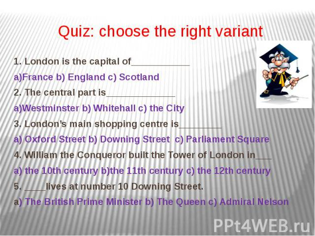 Quiz: choose the right variant 1. London is the capital of___________ a)France b) England c) Scotland 2. The central part is_____________ а)Westminster b) Whitehall c) the City 3. London's main shopping centre is________ a) Oxford Street b) Downing …