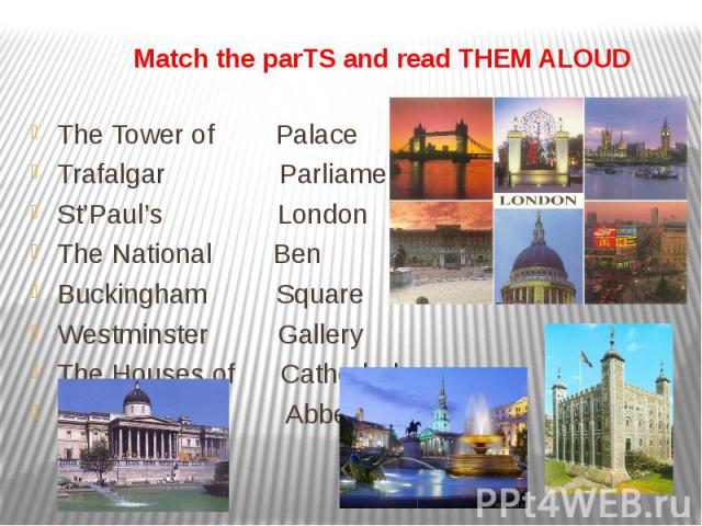 Match the parTS and read THEM ALOUD The Tower of Palace Trafalgar Parliament St'Paul's London The National Ben Buckingham Square Westminster Gallery The Houses of Cathedral Big Abbey