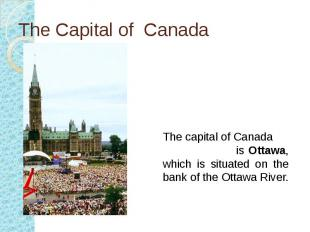 The Capital of Canada The capital of Canada is Ottawa, which is situated on the