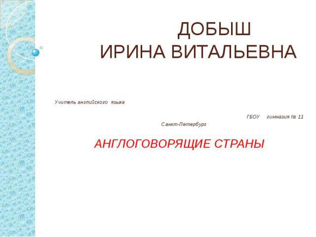 ДОБЫШ ИРИНА ВИТАЛЬЕВНА Учитель английского языка ГБОУ гимназия № 11 Санкт-Петербург АНГЛОГОВОРЯЩИЕ СТРАНЫ