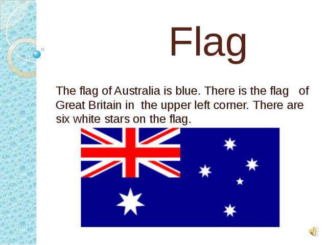 Flag The flag of Australia is blue. There is the flag of Great Britain in the upper left corner. There are six white stars on the flag.