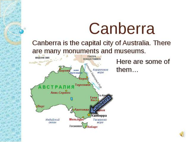 Canberra Canberra is the capital city of Australia. There are many monuments and museums.