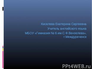 Киселева Екатерина Сергеевна Учитель английского языка МБОУ «Гимназия № 6 им.С.Ф